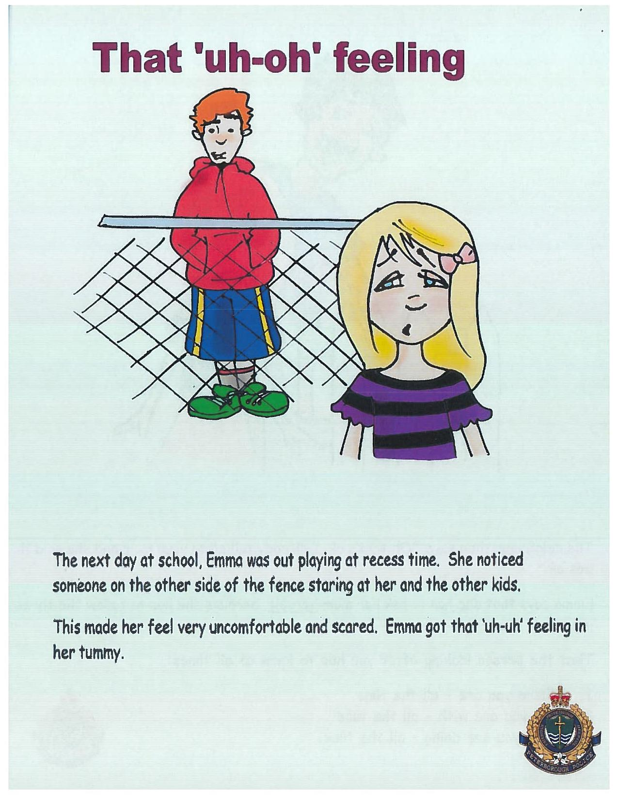 "A cartoon image shows a man standing on the opposite side of a fence while a girl looks at him uneasily. Text in the image says""The next day at school, Emma was out playing at recess time. She noticed someone on the other side of the fence staring at her and the other kids. This made her feel very uncomfortable and scared. Emma got the 'uh-uh' feeling in her tummy."""
